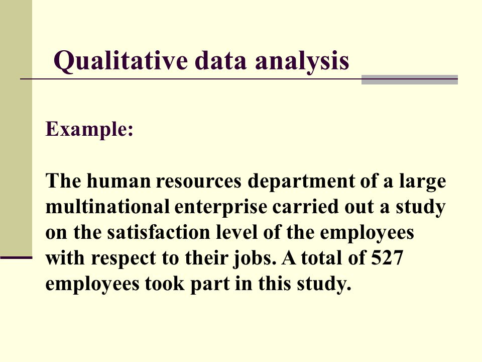 Qualitative data analysis Example: The human resources department of a large multinational enterprise carried out a study on the satisfaction level of the employees with respect to their jobs.