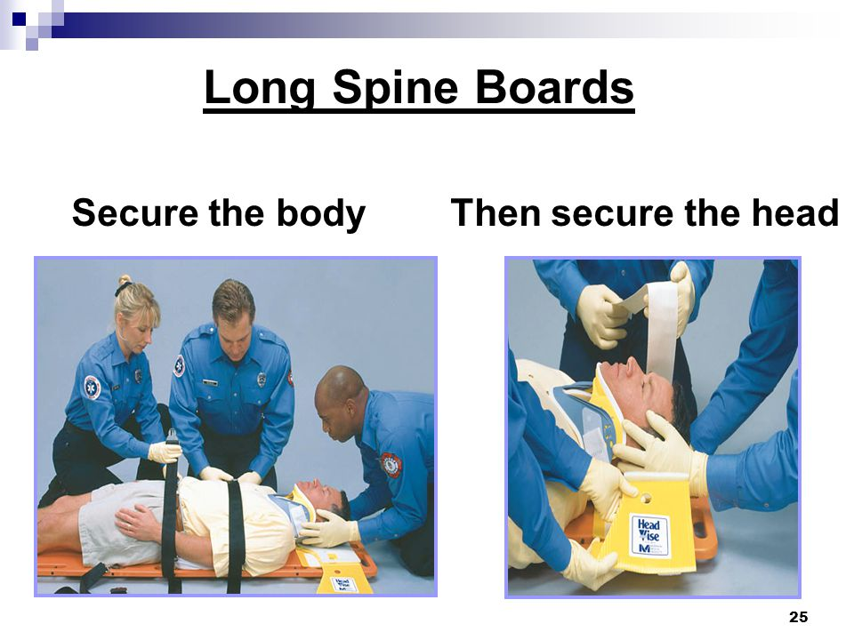 25 Secure the body Then secure the head Long Spine Boards