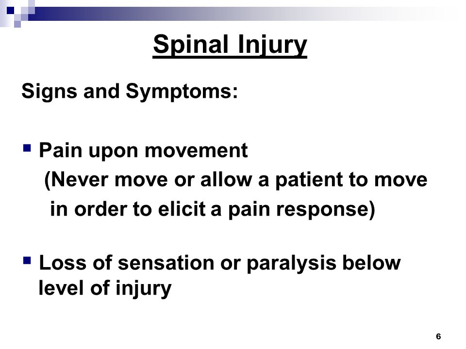 6 Spinal Injury Signs and Symptoms:  Pain upon movement (Never move or allow a patient to move in order to elicit a pain response)  Loss of sensation or paralysis below level of injury