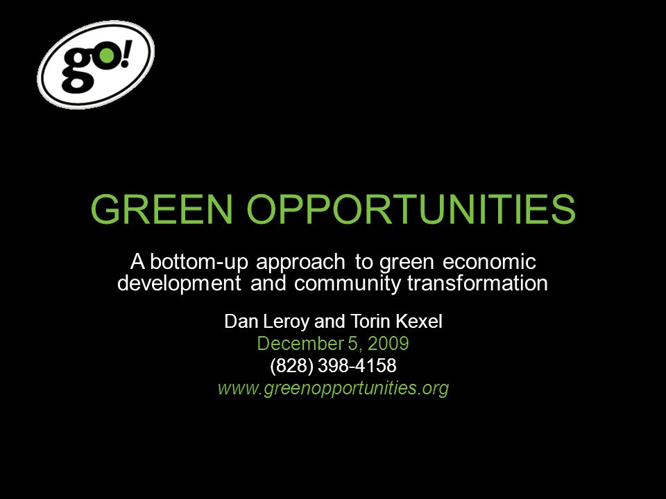 GREEN OPPORTUNITIES A bottom-up approach to green economic development and community transformation Dan Leroy and Torin Kexel December 5, 2009 (828) 398-4158 www.greenopportunities.org