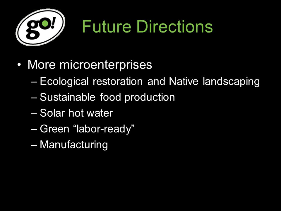Future Directions More microenterprises –Ecological restoration and Native landscaping –Sustainable food production –Solar hot water –Green labor-ready –Manufacturing
