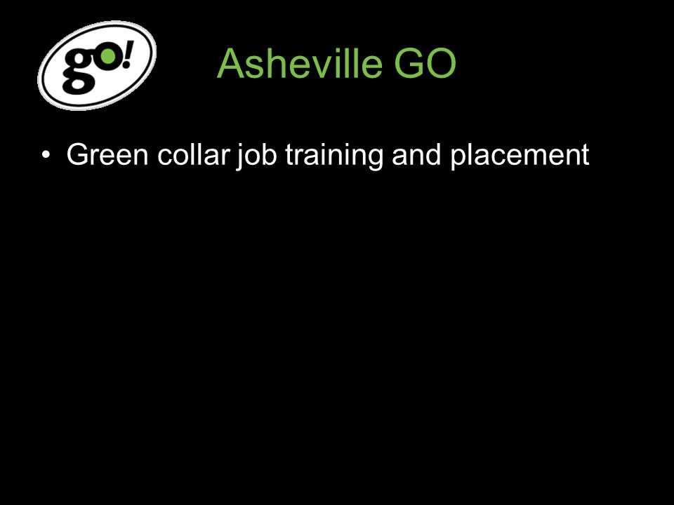 Asheville GO Green collar job training and placement Target Audience: Disconnected Youth and Young Adults –16-24 year olds –No job –Not in school –Low-income households –Barriers to employment