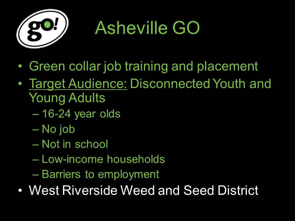 Asheville GO Green collar job training and placement Target Audience: Disconnected Youth and Young Adults –16-24 year olds –No job –Not in school –Low-income households –Barriers to employment West Riverside Weed and Seed District