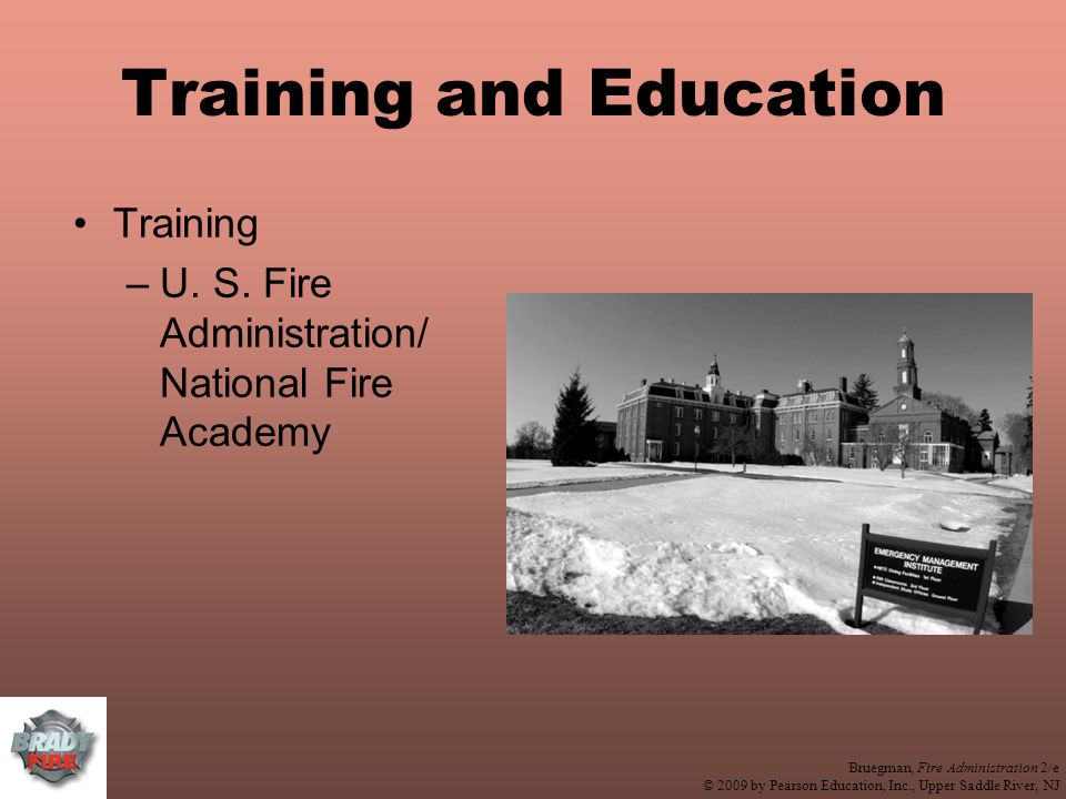 Bruegman, Fire Administration 2/e © 2009 by Pearson Education, Inc., Upper Saddle River, NJ Training and Education Training –U.