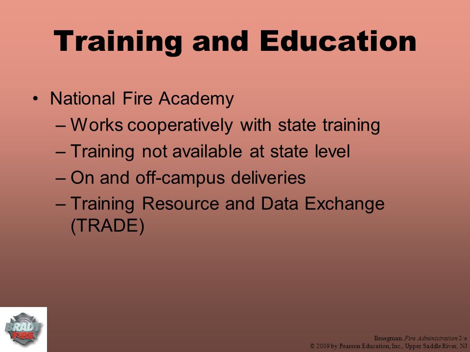 Bruegman, Fire Administration 2/e © 2009 by Pearson Education, Inc., Upper Saddle River, NJ Training and Education National Fire Academy –Works cooperatively with state training –Training not available at state level –On and off-campus deliveries –Training Resource and Data Exchange (TRADE)