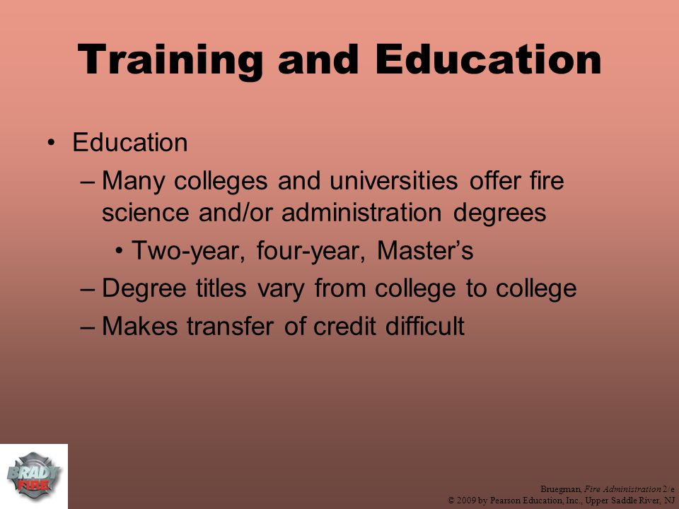 Bruegman, Fire Administration 2/e © 2009 by Pearson Education, Inc., Upper Saddle River, NJ Training and Education Education –Many colleges and universities offer fire science and/or administration degrees Two-year, four-year, Master's –Degree titles vary from college to college –Makes transfer of credit difficult