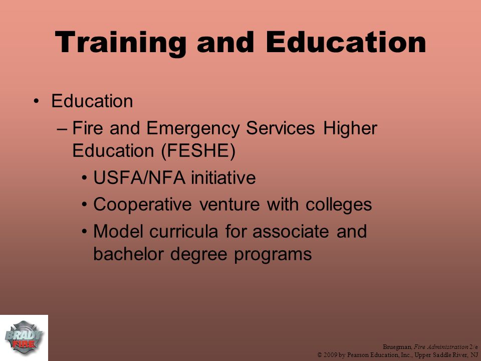 Bruegman, Fire Administration 2/e © 2009 by Pearson Education, Inc., Upper Saddle River, NJ Training and Education Education –Fire and Emergency Services Higher Education (FESHE) USFA/NFA initiative Cooperative venture with colleges Model curricula for associate and bachelor degree programs