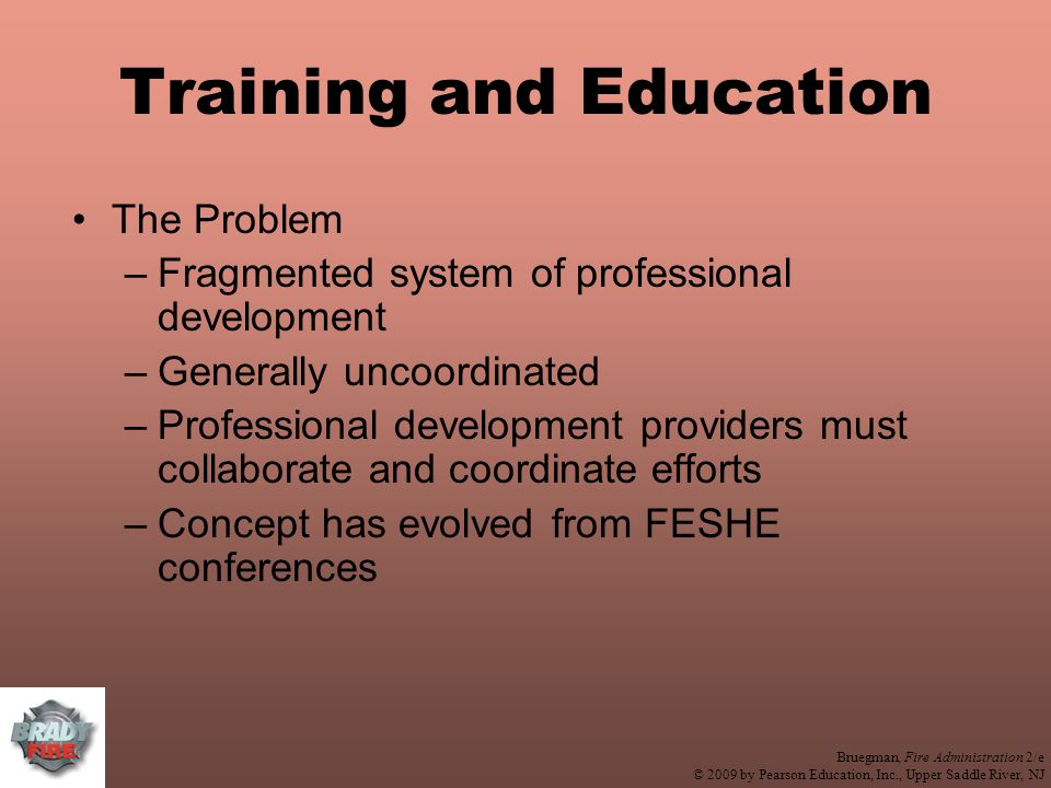 Bruegman, Fire Administration 2/e © 2009 by Pearson Education, Inc., Upper Saddle River, NJ Training and Education The Problem –Fragmented system of professional development –Generally uncoordinated –Professional development providers must collaborate and coordinate efforts –Concept has evolved from FESHE conferences