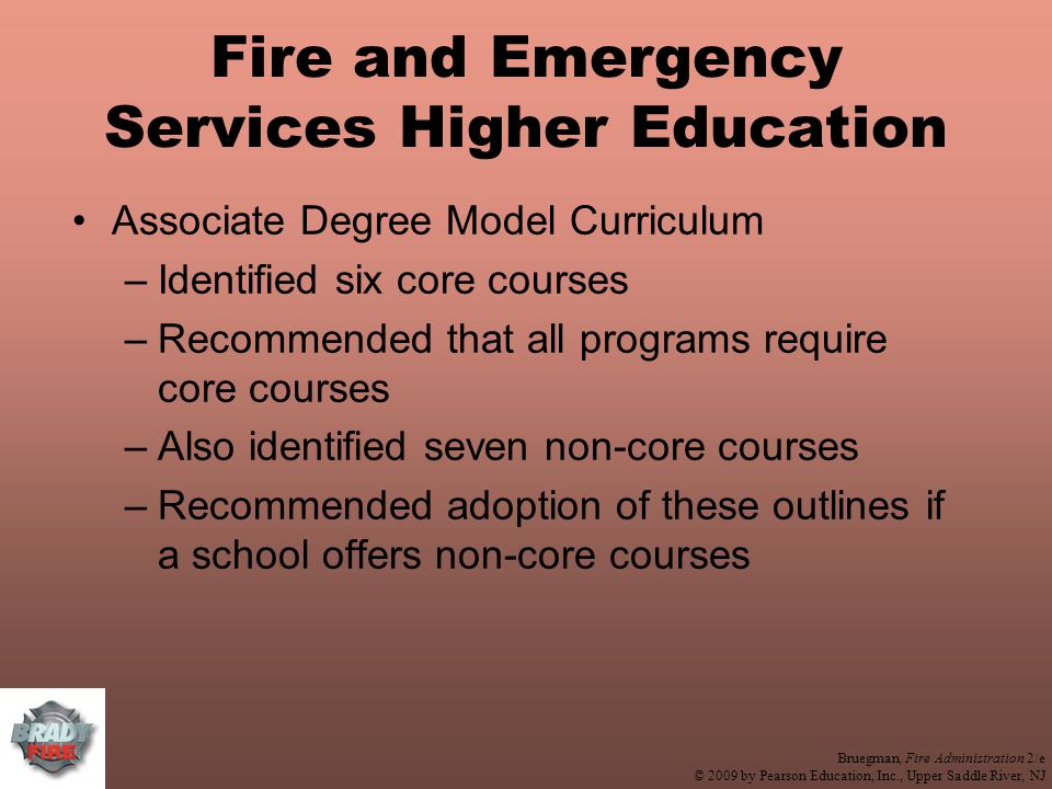 Bruegman, Fire Administration 2/e © 2009 by Pearson Education, Inc., Upper Saddle River, NJ Fire and Emergency Services Higher Education Associate Degree Model Curriculum –Identified six core courses –Recommended that all programs require core courses –Also identified seven non-core courses –Recommended adoption of these outlines if a school offers non-core courses