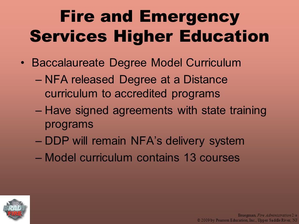 Bruegman, Fire Administration 2/e © 2009 by Pearson Education, Inc., Upper Saddle River, NJ Fire and Emergency Services Higher Education Baccalaureate Degree Model Curriculum –NFA released Degree at a Distance curriculum to accredited programs –Have signed agreements with state training programs –DDP will remain NFA's delivery system –Model curriculum contains 13 courses