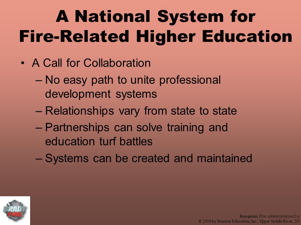 Bruegman, Fire Administration 2/e © 2009 by Pearson Education, Inc., Upper Saddle River, NJ A National System for Fire-Related Higher Education A Call for Collaboration –No easy path to unite professional development systems –Relationships vary from state to state –Partnerships can solve training and education turf battles –Systems can be created and maintained