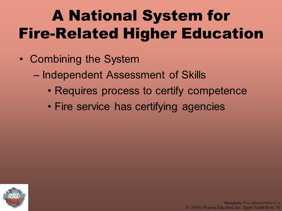 Bruegman, Fire Administration 2/e © 2009 by Pearson Education, Inc., Upper Saddle River, NJ A National System for Fire-Related Higher Education Combining the System –Independent Assessment of Skills Requires process to certify competence Fire service has certifying agencies