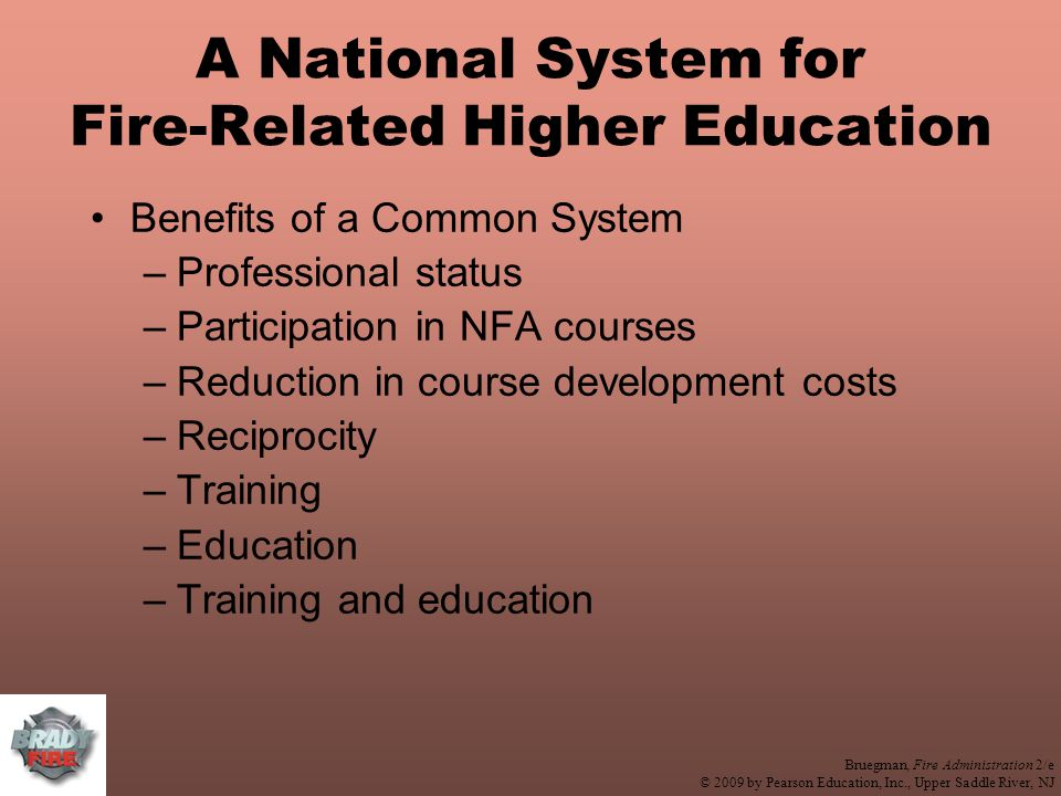 Bruegman, Fire Administration 2/e © 2009 by Pearson Education, Inc., Upper Saddle River, NJ A National System for Fire-Related Higher Education Benefits of a Common System –Professional status –Participation in NFA courses –Reduction in course development costs –Reciprocity –Training –Education –Training and education
