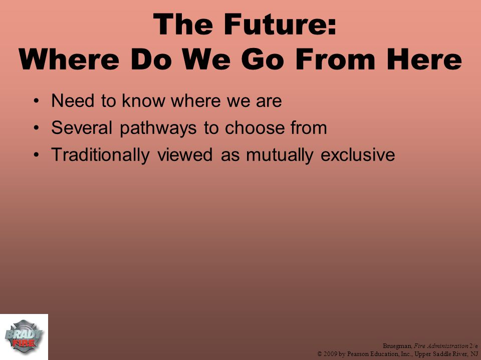 Bruegman, Fire Administration 2/e © 2009 by Pearson Education, Inc., Upper Saddle River, NJ The Future: Where Do We Go From Here Need to know where we are Several pathways to choose from Traditionally viewed as mutually exclusive