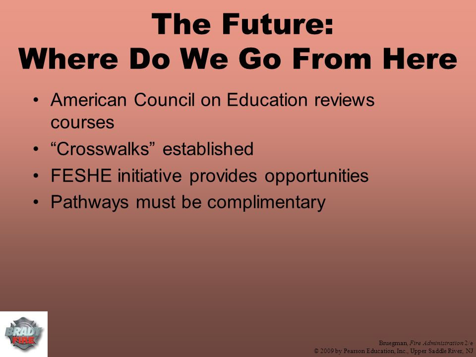 Bruegman, Fire Administration 2/e © 2009 by Pearson Education, Inc., Upper Saddle River, NJ The Future: Where Do We Go From Here American Council on Education reviews courses Crosswalks established FESHE initiative provides opportunities Pathways must be complimentary