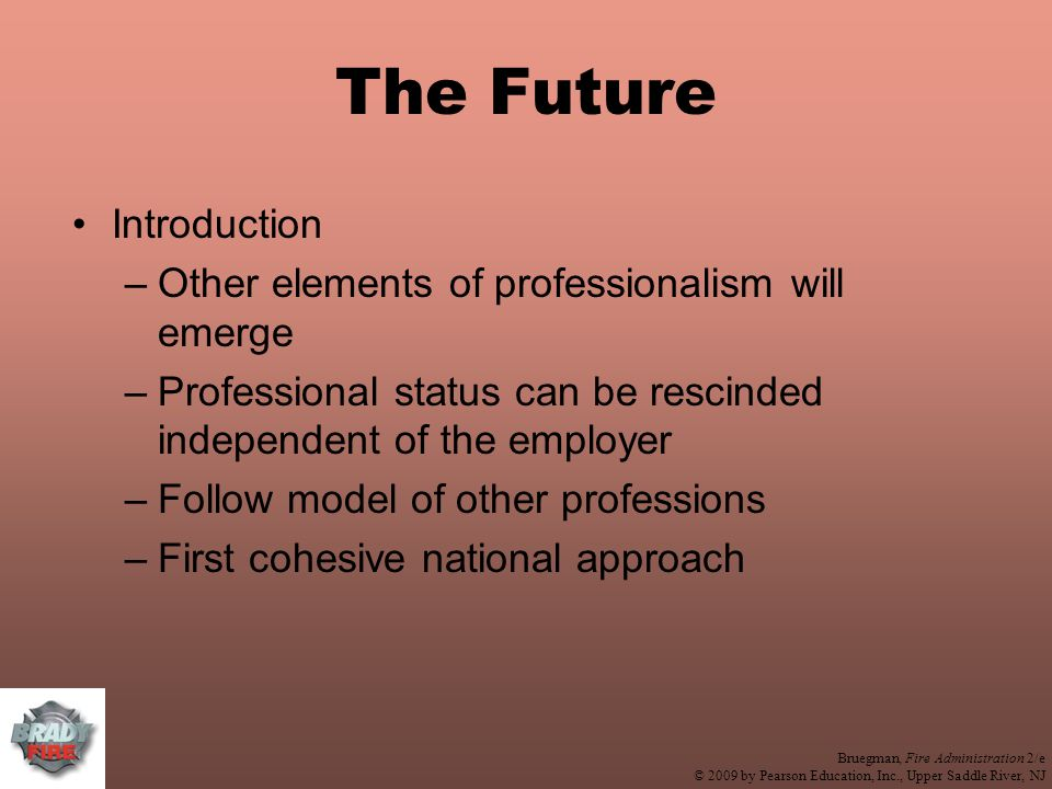 Bruegman, Fire Administration 2/e © 2009 by Pearson Education, Inc., Upper Saddle River, NJ The Future Introduction –Other elements of professionalism will emerge –Professional status can be rescinded independent of the employer –Follow model of other professions –First cohesive national approach