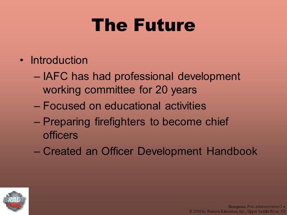 Bruegman, Fire Administration 2/e © 2009 by Pearson Education, Inc., Upper Saddle River, NJ The Future Introduction –IAFC has had professional development working committee for 20 years –Focused on educational activities –Preparing firefighters to become chief officers –Created an Officer Development Handbook