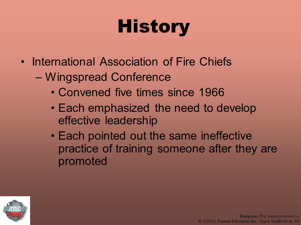 Bruegman, Fire Administration 2/e © 2009 by Pearson Education, Inc., Upper Saddle River, NJ History International Association of Fire Chiefs –Wingspread Conference Convened five times since 1966 Each emphasized the need to develop effective leadership Each pointed out the same ineffective practice of training someone after they are promoted