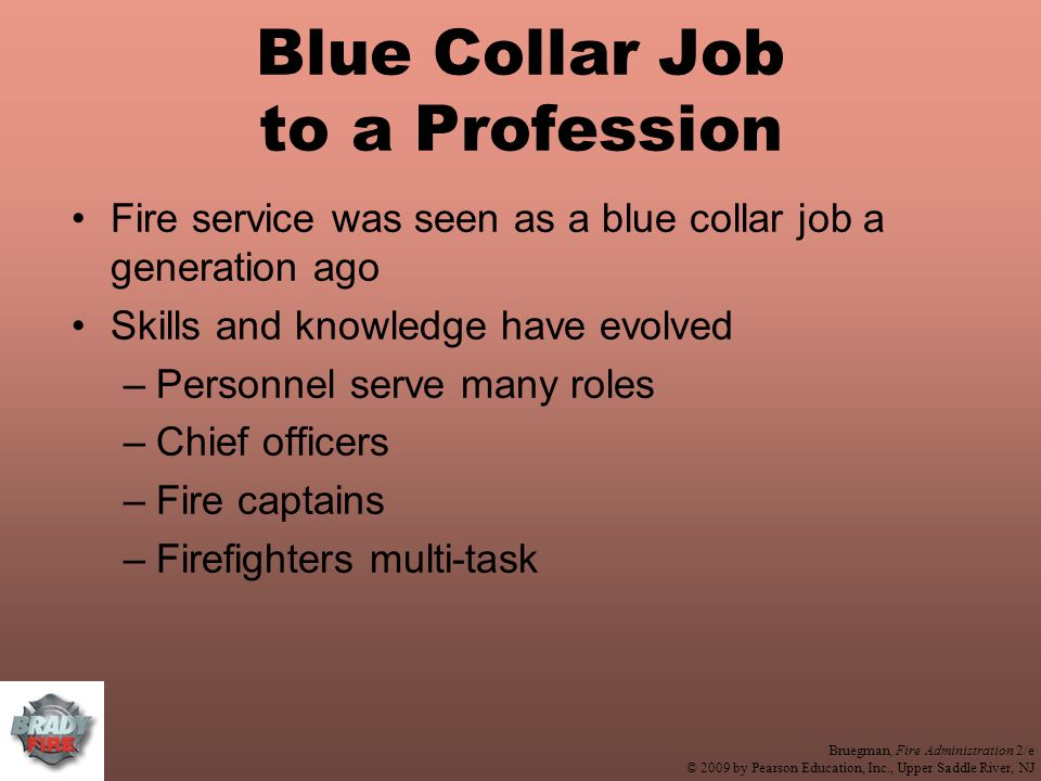 Bruegman, Fire Administration 2/e © 2009 by Pearson Education, Inc., Upper Saddle River, NJ Blue Collar Job to a Profession Fire service was seen as a blue collar job a generation ago Skills and knowledge have evolved –Personnel serve many roles –Chief officers –Fire captains –Firefighters multi-task