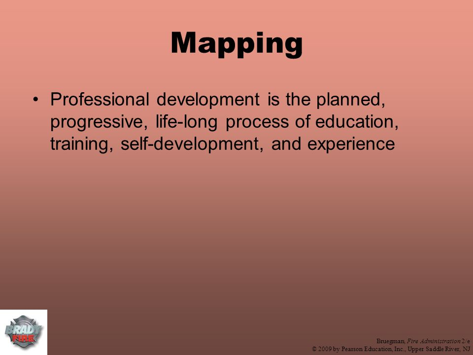 Bruegman, Fire Administration 2/e © 2009 by Pearson Education, Inc., Upper Saddle River, NJ Mapping Professional development is the planned, progressive, life-long process of education, training, self-development, and experience