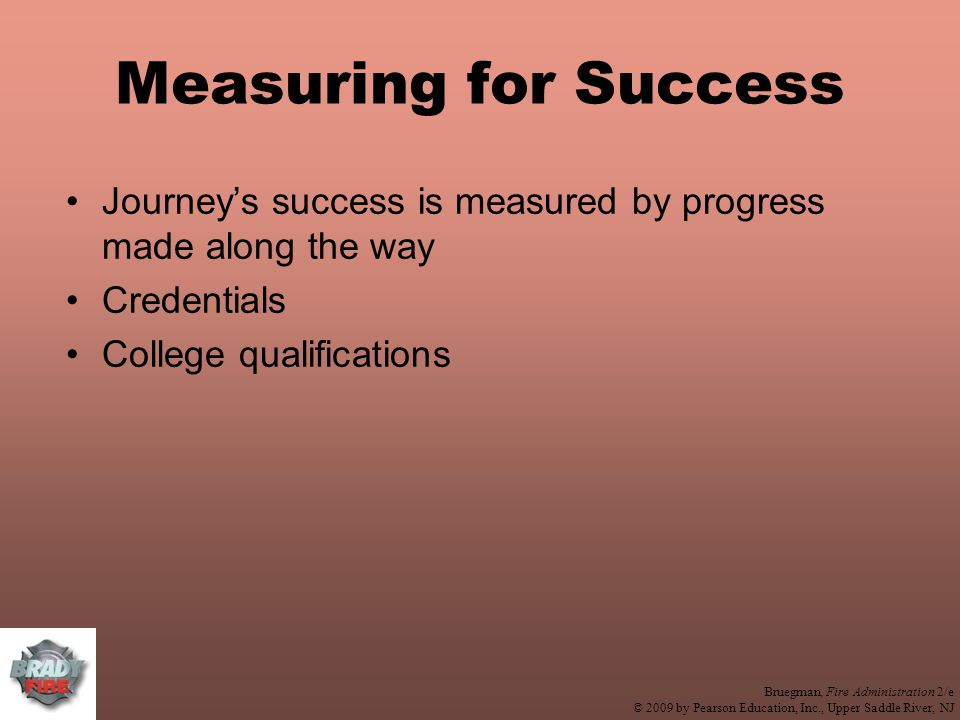 Bruegman, Fire Administration 2/e © 2009 by Pearson Education, Inc., Upper Saddle River, NJ Measuring for Success Journey's success is measured by progress made along the way Credentials College qualifications