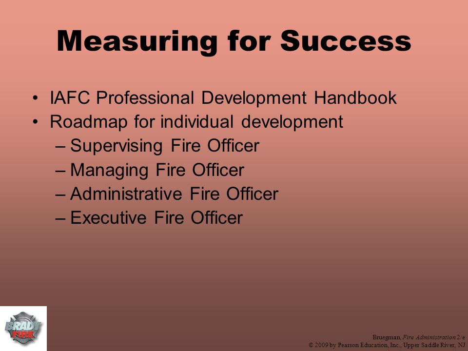 Bruegman, Fire Administration 2/e © 2009 by Pearson Education, Inc., Upper Saddle River, NJ Measuring for Success IAFC Professional Development Handbook Roadmap for individual development –Supervising Fire Officer –Managing Fire Officer –Administrative Fire Officer –Executive Fire Officer