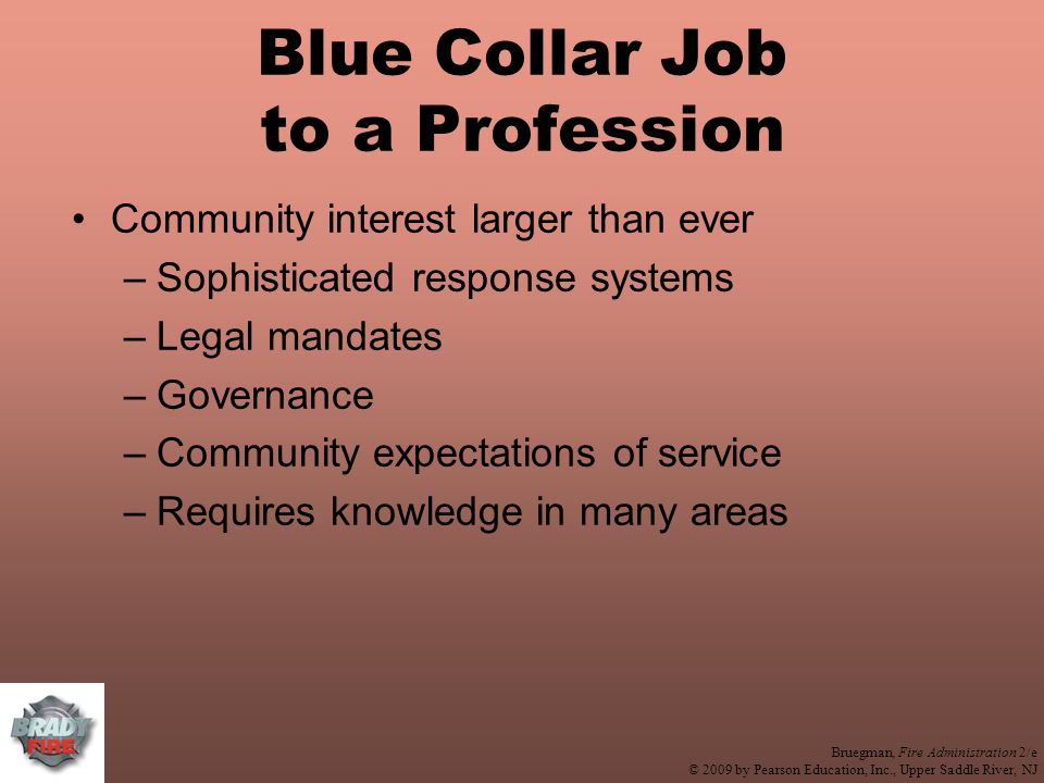 Bruegman, Fire Administration 2/e © 2009 by Pearson Education, Inc., Upper Saddle River, NJ Blue Collar Job to a Profession Community interest larger than ever –Sophisticated response systems –Legal mandates –Governance –Community expectations of service –Requires knowledge in many areas