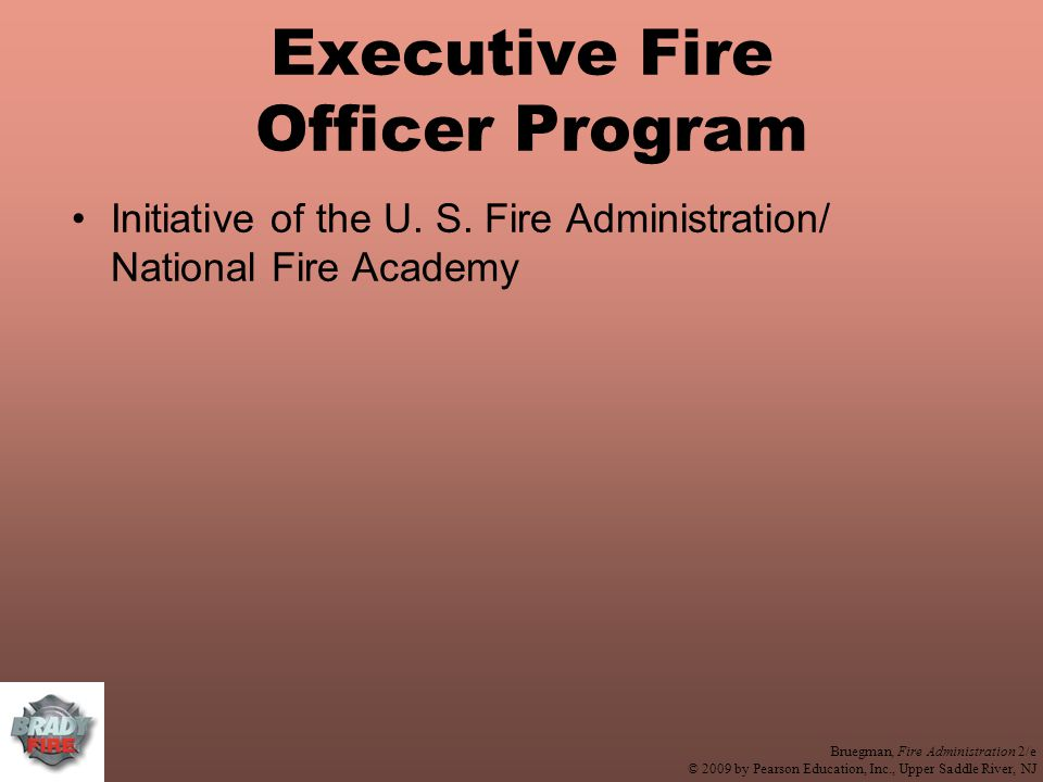 Bruegman, Fire Administration 2/e © 2009 by Pearson Education, Inc., Upper Saddle River, NJ Executive Fire Officer Program Initiative of the U.