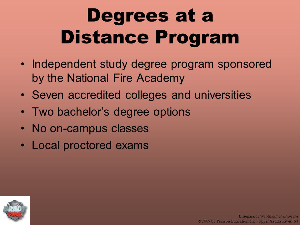 Bruegman, Fire Administration 2/e © 2009 by Pearson Education, Inc., Upper Saddle River, NJ Degrees at a Distance Program Independent study degree program sponsored by the National Fire Academy Seven accredited colleges and universities Two bachelor's degree options No on-campus classes Local proctored exams