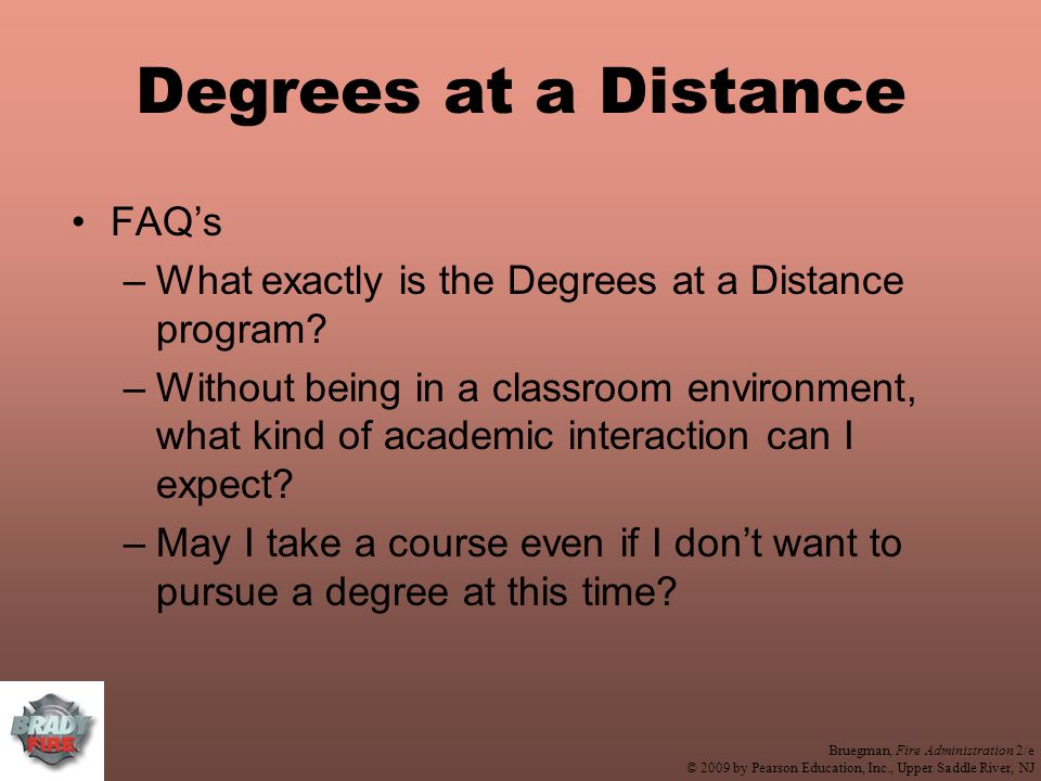 Bruegman, Fire Administration 2/e © 2009 by Pearson Education, Inc., Upper Saddle River, NJ Degrees at a Distance FAQ's –What exactly is the Degrees at a Distance program.