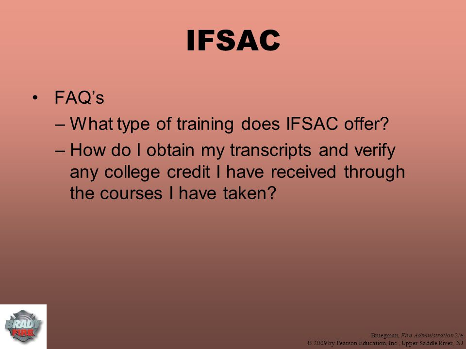 Bruegman, Fire Administration 2/e © 2009 by Pearson Education, Inc., Upper Saddle River, NJ IFSAC FAQ's –What type of training does IFSAC offer.