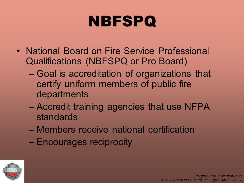 Bruegman, Fire Administration 2/e © 2009 by Pearson Education, Inc., Upper Saddle River, NJ NBFSPQ National Board on Fire Service Professional Qualifications (NBFSPQ or Pro Board) –Goal is accreditation of organizations that certify uniform members of public fire departments –Accredit training agencies that use NFPA standards –Members receive national certification –Encourages reciprocity
