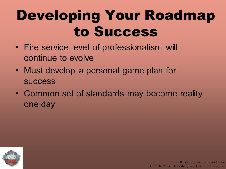 Bruegman, Fire Administration 2/e © 2009 by Pearson Education, Inc., Upper Saddle River, NJ Developing Your Roadmap to Success Fire service level of professionalism will continue to evolve Must develop a personal game plan for success Common set of standards may become reality one day