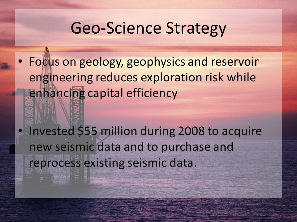 Geo-Science Strategy Focus on geology, geophysics and reservoir engineering reduces exploration risk while enhancing capital efficiency Invested $55 m