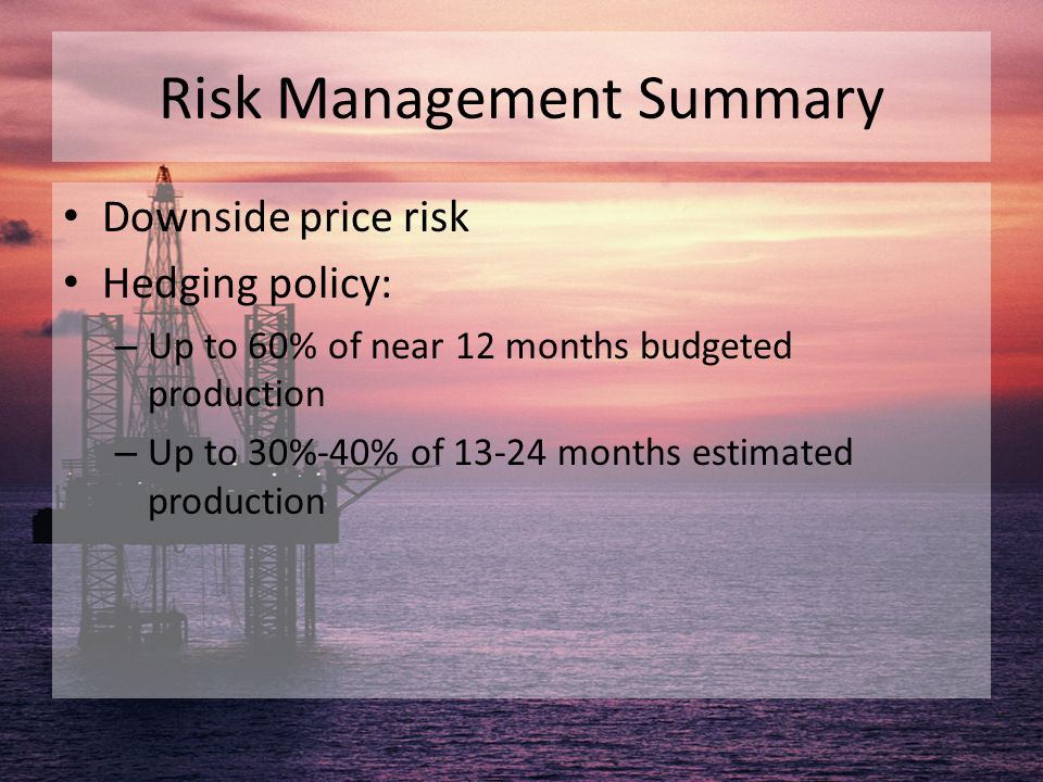 Risk Management Summary Downside price risk Hedging policy: – Up to 60% of near 12 months budgeted production – Up to 30%-40% of 13-24 months estimate