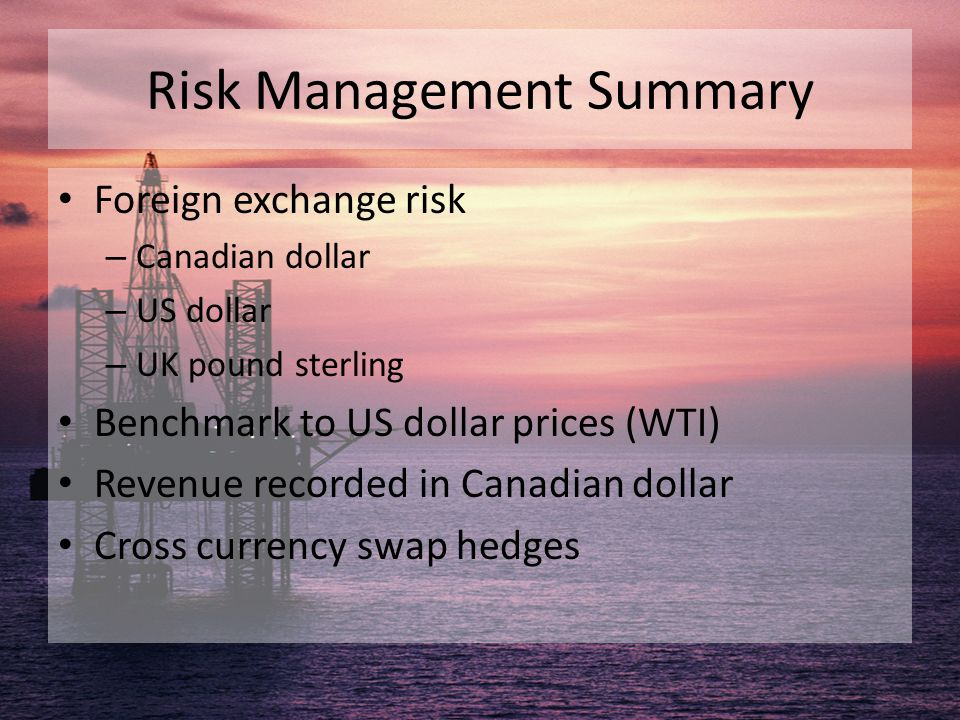 Risk Management Summary Foreign exchange risk – Canadian dollar – US dollar – UK pound sterling Benchmark to US dollar prices (WTI) Revenue recorded i
