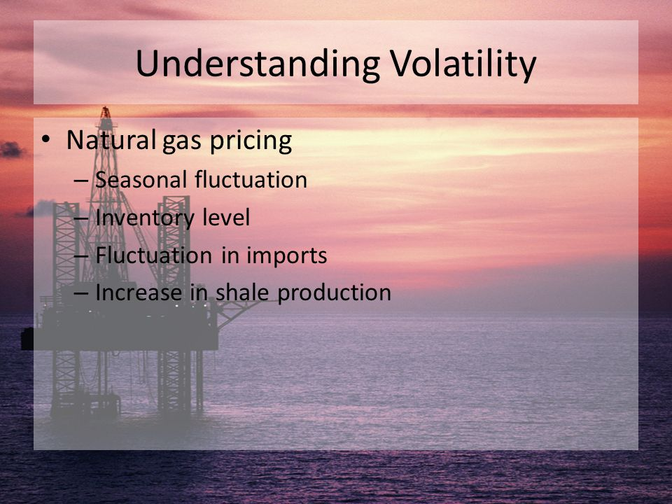 Understanding Volatility Natural gas pricing – Seasonal fluctuation – Inventory level – Fluctuation in imports – Increase in shale production