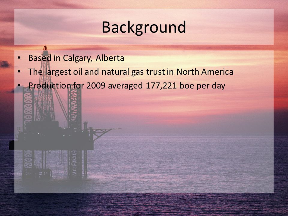 Background Based in Calgary, Alberta The largest oil and natural gas trust in North America Production for 2009 averaged 177,221 boe per day