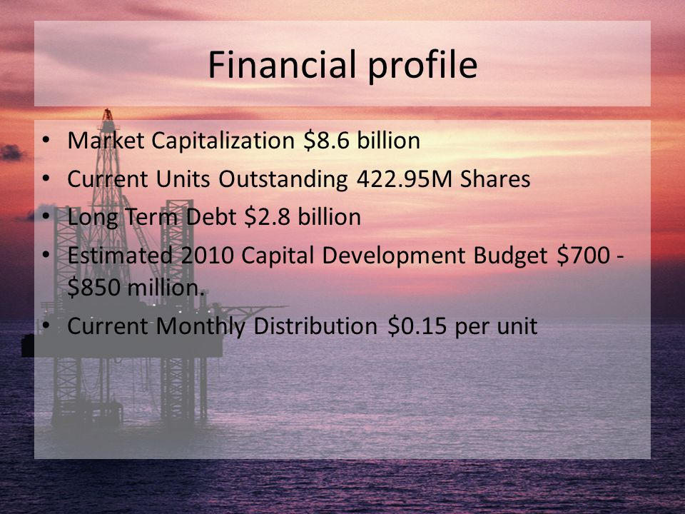 Financial profile Market Capitalization $8.6 billion Current Units Outstanding 422.95M Shares Long Term Debt $2.8 billion Estimated 2010 Capital Devel