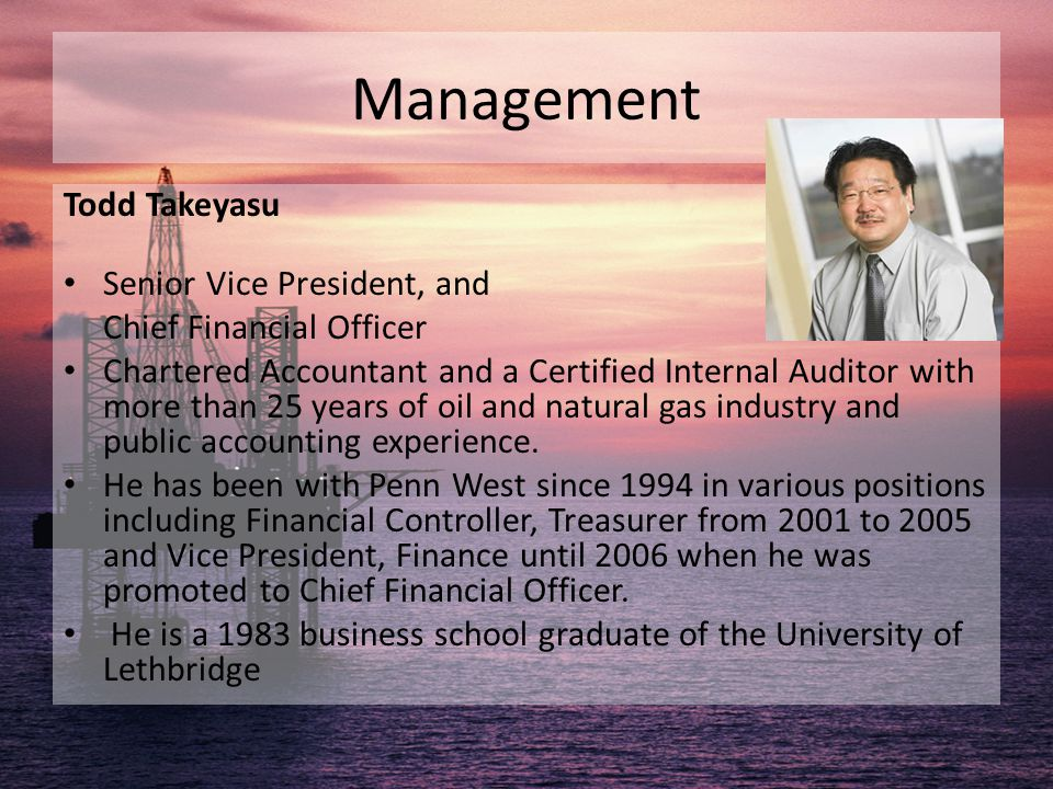 Management Todd Takeyasu Senior Vice President, and Chief Financial Officer Chartered Accountant and a Certified Internal Auditor with more than 25 ye