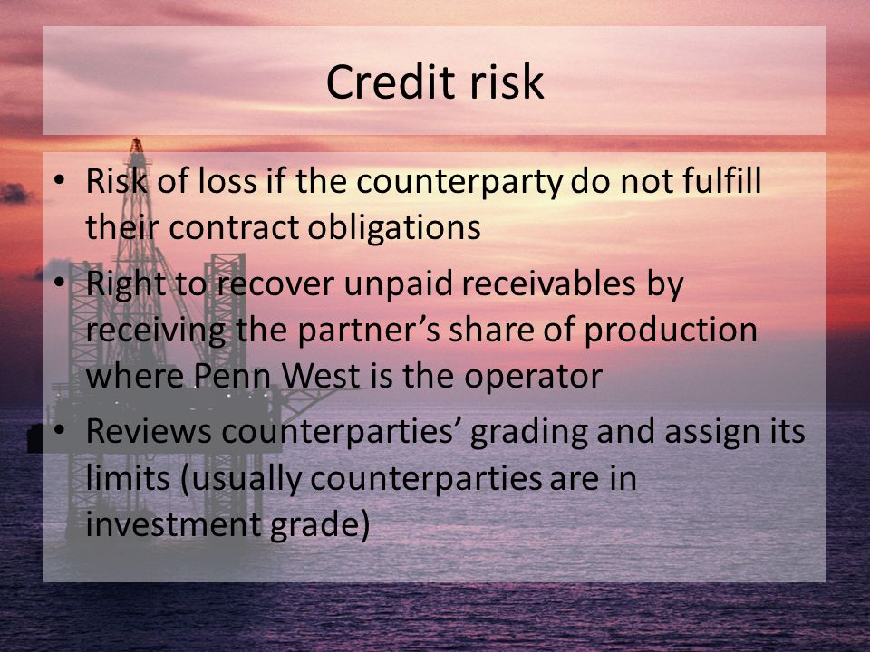Credit risk Risk of loss if the counterparty do not fulfill their contract obligations Right to recover unpaid receivables by receiving the partner's
