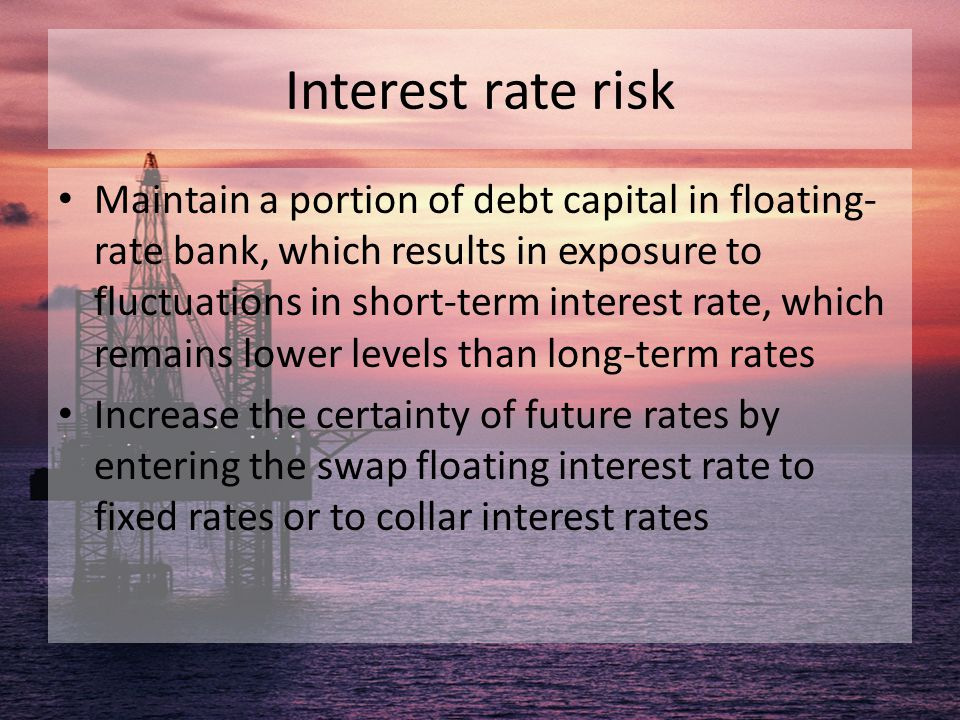 Interest rate risk Maintain a portion of debt capital in floating- rate bank, which results in exposure to fluctuations in short-term interest rate, w