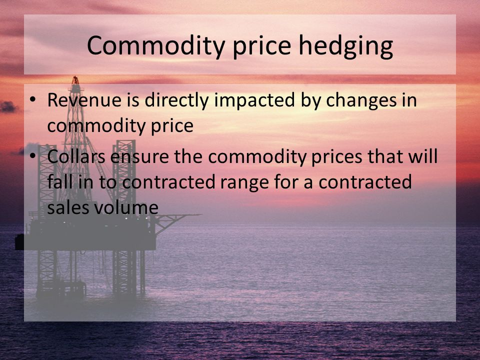 Commodity price hedging Revenue is directly impacted by changes in commodity price Collars ensure the commodity prices that will fall in to contracted