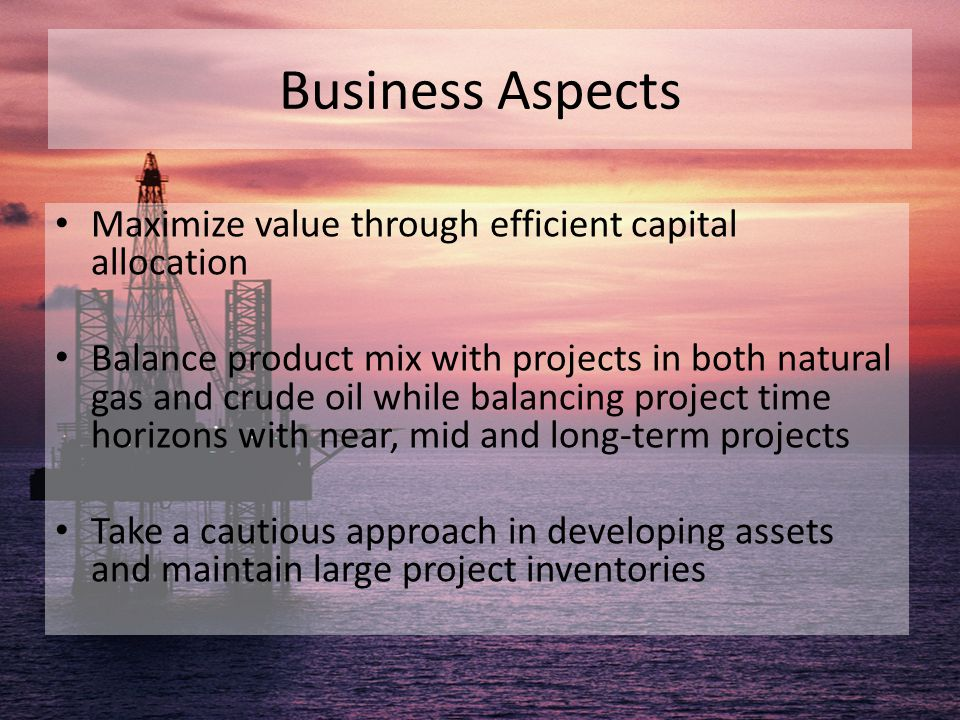 Business Aspects Maximize value through efficient capital allocation Balance product mix with projects in both natural gas and crude oil while balanci