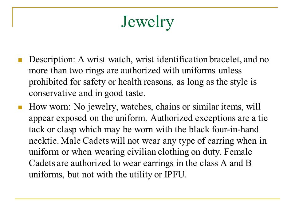 Jewelry Description: A wrist watch, wrist identification bracelet, and no more than two rings are authorized with uniforms unless prohibited for safety or health reasons, as long as the style is conservative and in good taste.