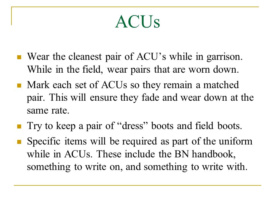 ACUs Wear the cleanest pair of ACU's while in garrison. While in the field, wear pairs that are worn down. Mark each set of ACUs so they remain a matc