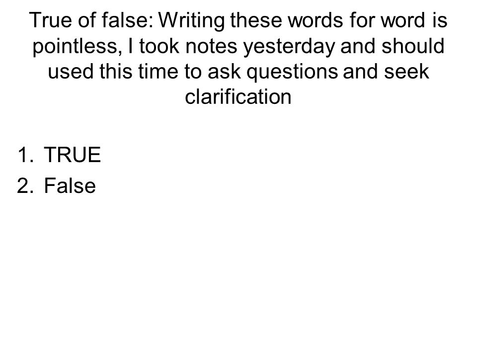 True of false: Writing these words for word is pointless, I took notes yesterday and should used this time to ask questions and seek clarification 1.TRUE 2.False