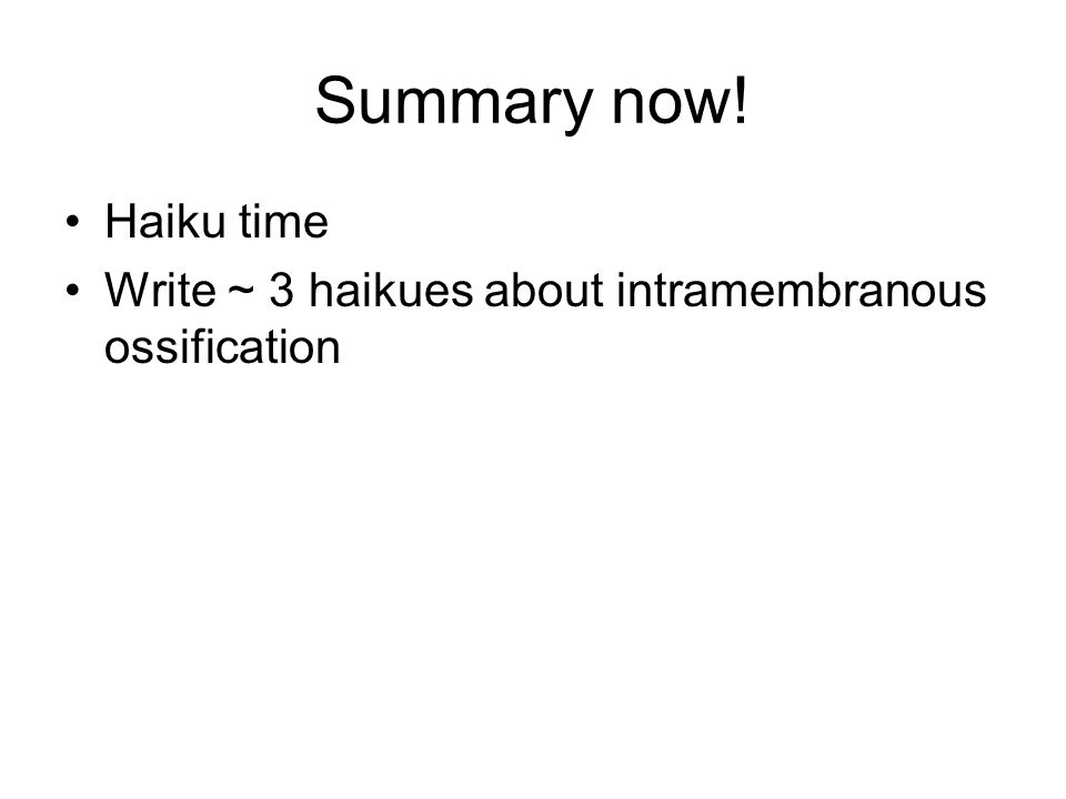 Summary now! Haiku time Write ~ 3 haikues about intramembranous ossification