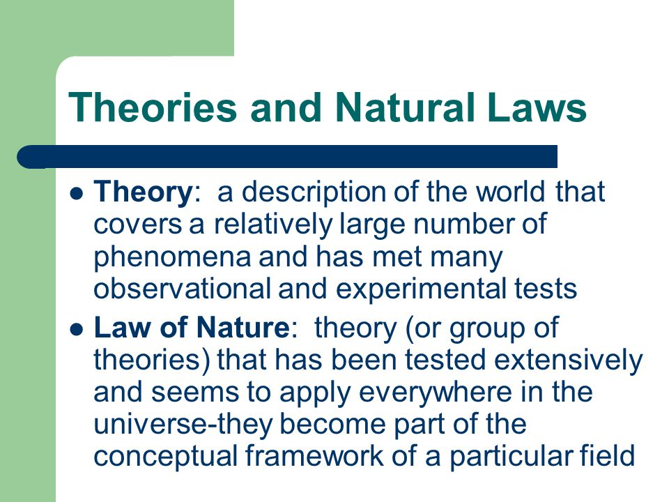 Theories and Natural Laws Theory: a description of the world that covers a relatively large number of phenomena and has met many observational and experimental tests Law of Nature: theory (or group of theories) that has been tested extensively and seems to apply everywhere in the universe-they become part of the conceptual framework of a particular field