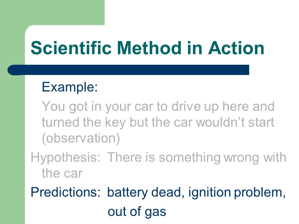 Scientific Method in Action Example: You got in your car to drive up here and turned the key but the car wouldn't start (observation) Hypothesis: There is something wrong with the car Predictions: battery dead, ignition problem, out of gas